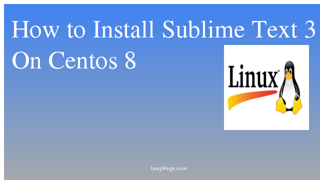 How to Install  Sublime Text 3 On Centos 8