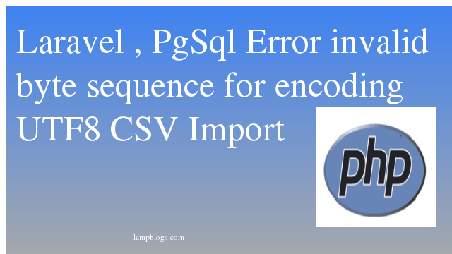 "Laravel , PgSql  Error invalid byte sequence for encoding ""UTF8"" CSV Import"